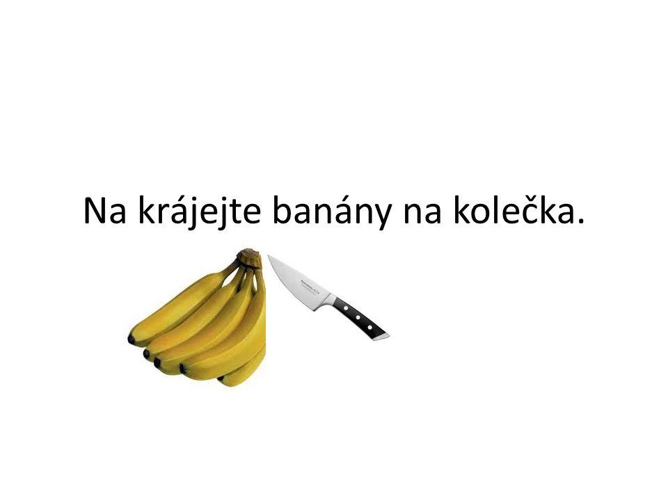 Na krájejte banány na kolečka.