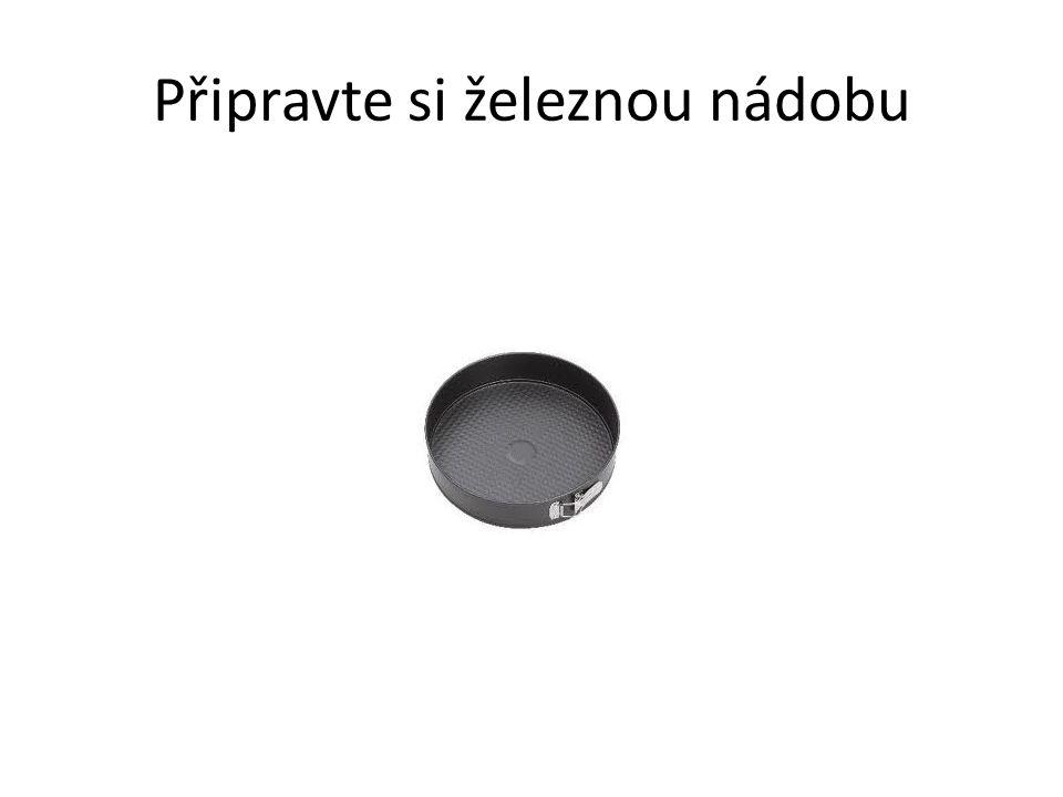 Připravte si železnou nádobu