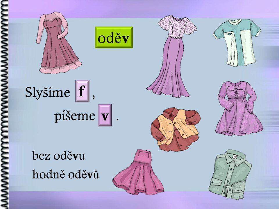 oděv f Slyšíme , píšeme . v bez oděvu hodně oděvů