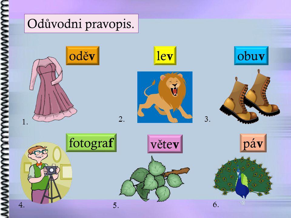 Odůvodni pravopis. oděv lev obuv 2. 3. 1. fotograf větev páv 4. 5. 6.