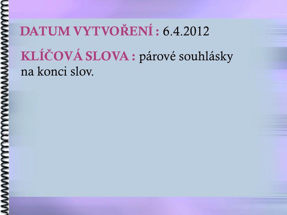 DATUM VYTVOŘENÍ : 6.4.2012 KLÍČOVÁ SLOVA : párové souhlásky na konci slov.