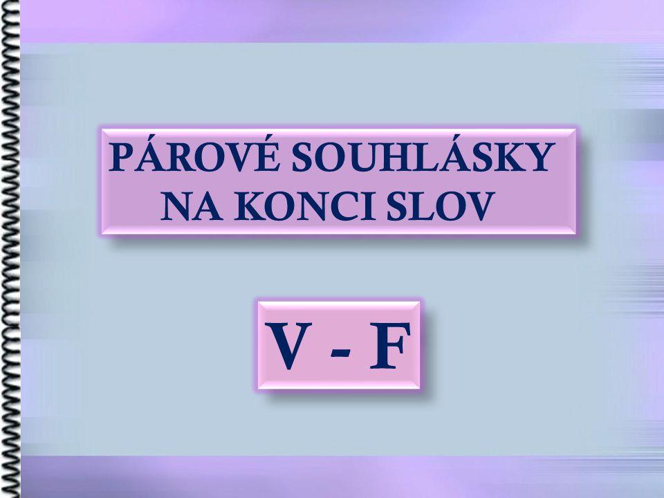 PÁROVÉ SOUHLÁSKY NA KONCI SLOV V - F