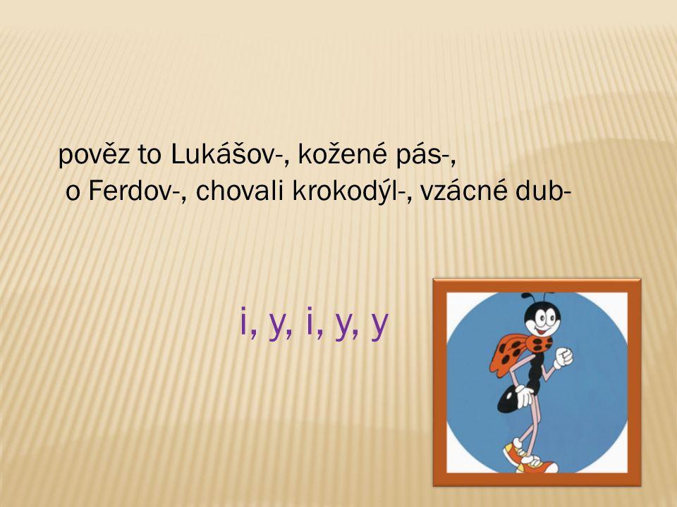 i, y, i, y, y pověz to Lukášov-, kožené pás-,