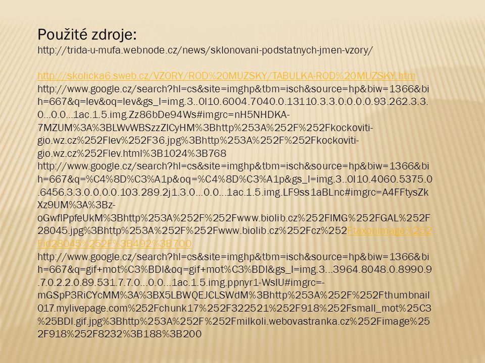 Použité zdroje: http://trida-u-mufa.webnode.cz/news/sklonovani-podstatnych-jmen-vzory/