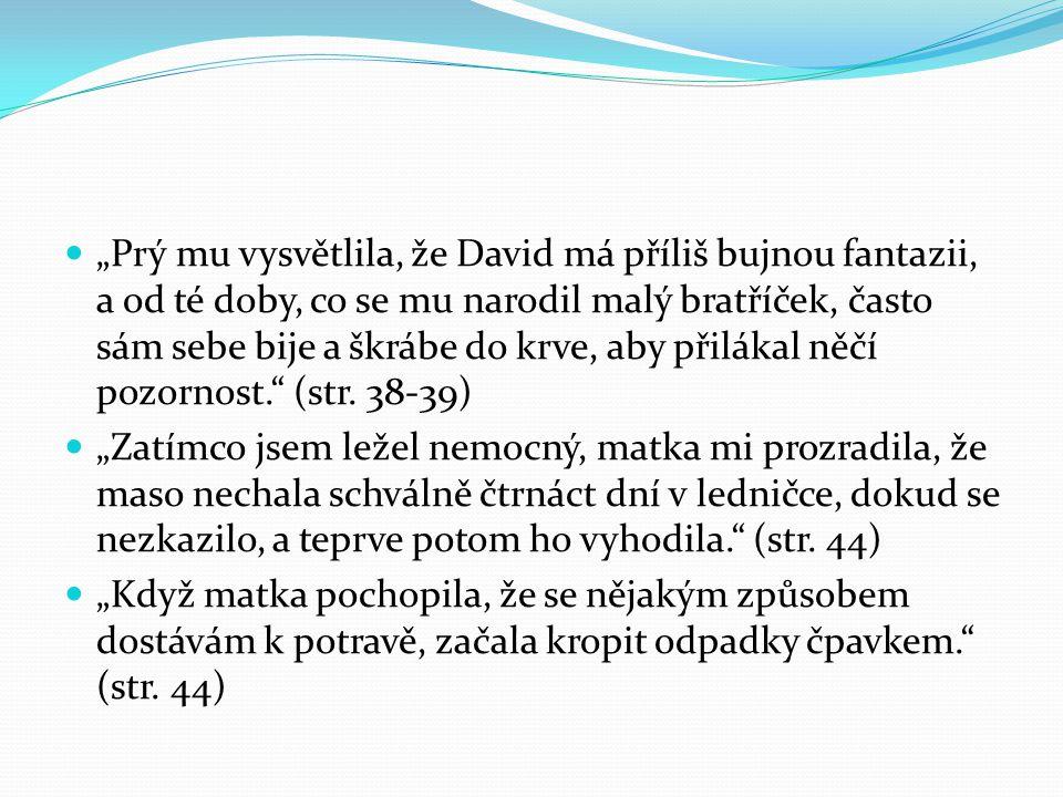 """""""Prý mu vysvětlila, že David má příliš bujnou fantazii, a od té doby, co se mu narodil malý bratříček, často sám sebe bije a škrábe do krve, aby přilákal něčí pozornost. (str. 38-39)"""