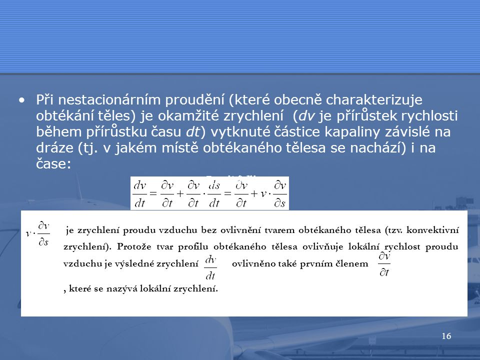 Při nestacionárním proudění (které obecně charakterizuje obtékání těles) je okamžité zrychlení (dv je přírůstek rychlosti během přírůstku času dt) vytknuté částice kapaliny závislé na dráze (tj. v jakém místě obtékaného tělesa se nachází) i na čase: