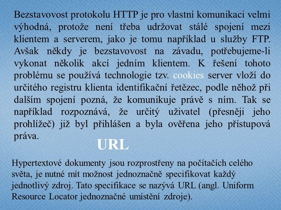 Bezstavovost protokolu HTTP je pro vlastní komunikaci velmi výhodná, protože není třeba udržovat stálé spojení mezi klientem a serverem, jako je tomu například u služby FTP. Avšak někdy je bezstavovost na závadu, potřebujeme-li vykonat několik akcí jedním klientem. K řešení tohoto problému se používá technologie tzv. cookies server vloží do určitého registru klienta identifikační řetězec, podle něhož při dalším spojení pozná, že komunikuje právě s ním. Tak se například rozpoznává, že určitý uživatel (přesněji jeho prohlížeč) již byl přihlášen a byla ověřena jeho přístupová práva.