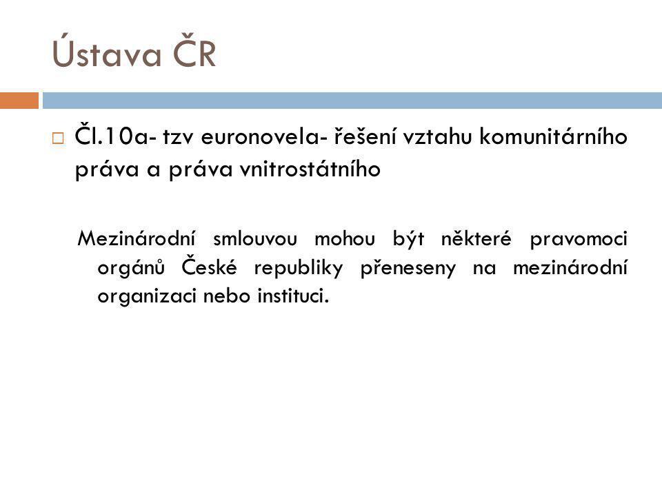 Ústava ČR Čl.10a- tzv euronovela- řešení vztahu komunitárního práva a práva vnitrostátního.