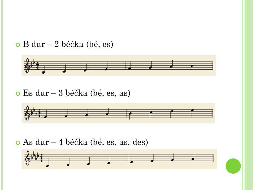B dur – 2 béčka (bé, es) Es dur – 3 béčka (bé, es, as) As dur – 4 béčka (bé, es, as, des)