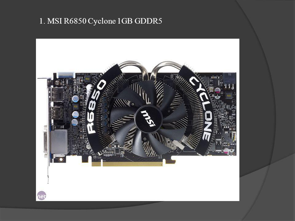 1. MSI R6850 Cyclone 1GB GDDR5