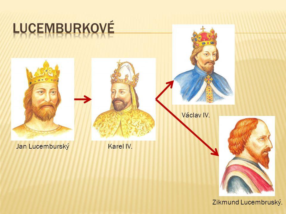 LUCEMBURKOVÉ Václav IV. Jan Lucemburský Karel IV. Zikmund Lucembruský.