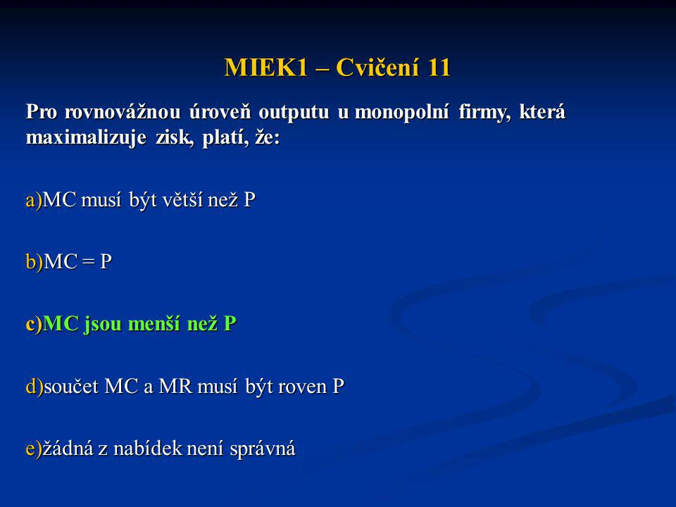MIEK1 – Cvičení 11 Pro rovnovážnou úroveň outputu u monopolní firmy, která maximalizuje zisk, platí, že: