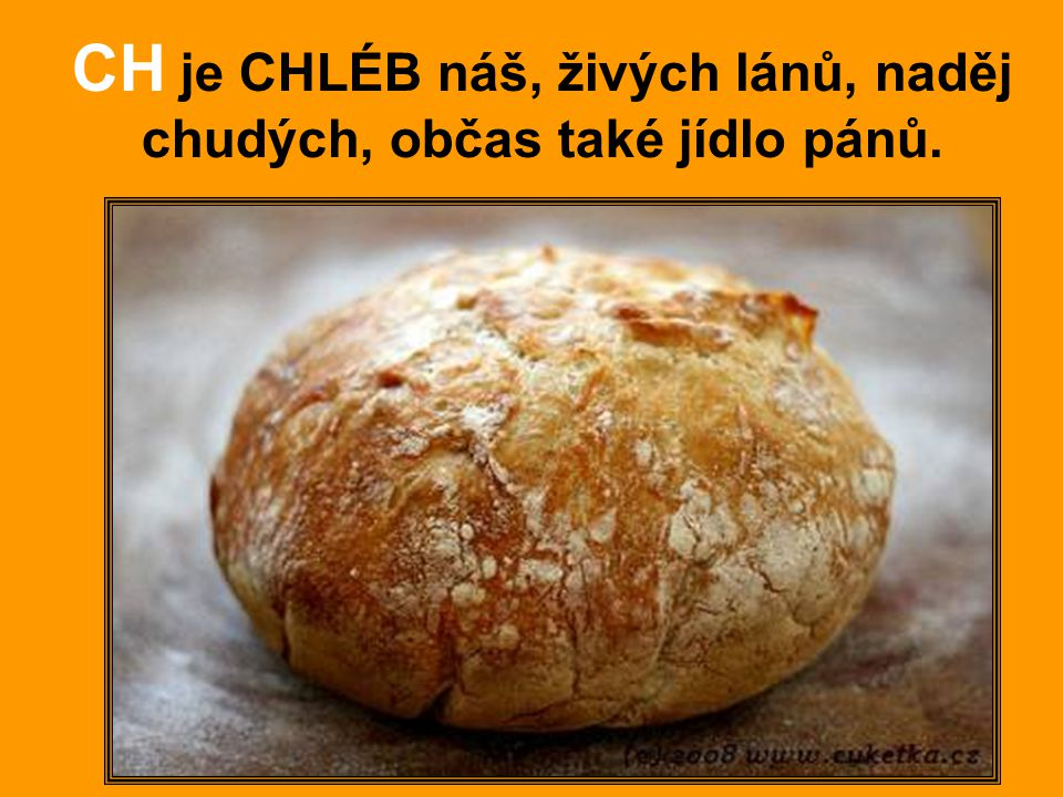 CH je CHLÉB náš, živých lánů, naděj chudých, občas také jídlo pánů.