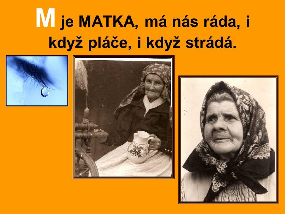 M je MATKA, má nás ráda, i když pláče, i když strádá.