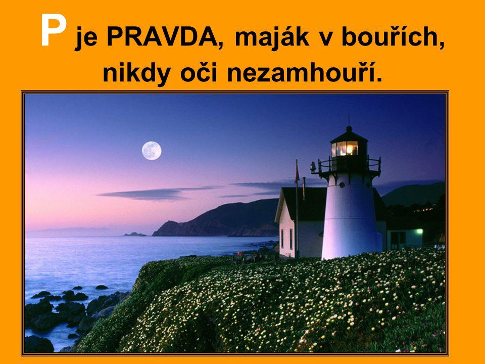P je PRAVDA, maják v bouřích, nikdy oči nezamhouří.
