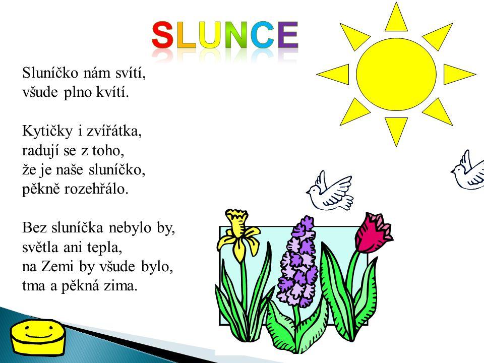 slunce Sluníčko nám svítí, všude plno kvítí. Kytičky i zvířátka,