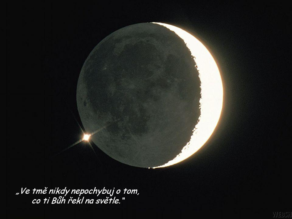 """""""Ve tmě nikdy nepochybuj o tom, co ti Bůh řekl na světle."""