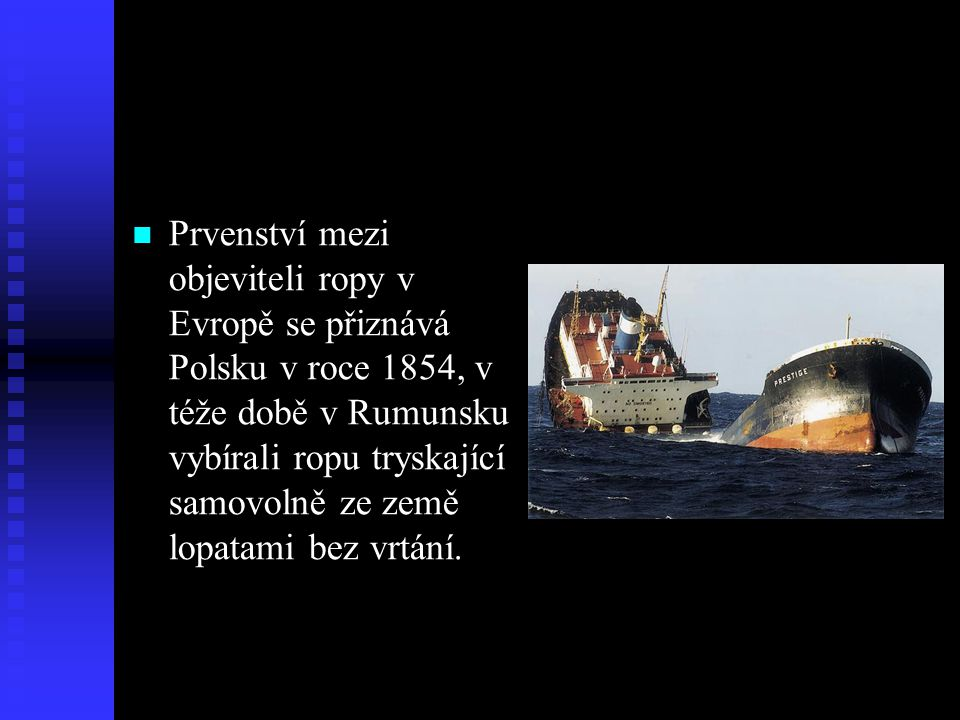 Prvenství mezi objeviteli ropy v Evropě se přiznává Polsku v roce 1854, v téže době v Rumunsku vybírali ropu tryskající samovolně ze země lopatami bez vrtání.