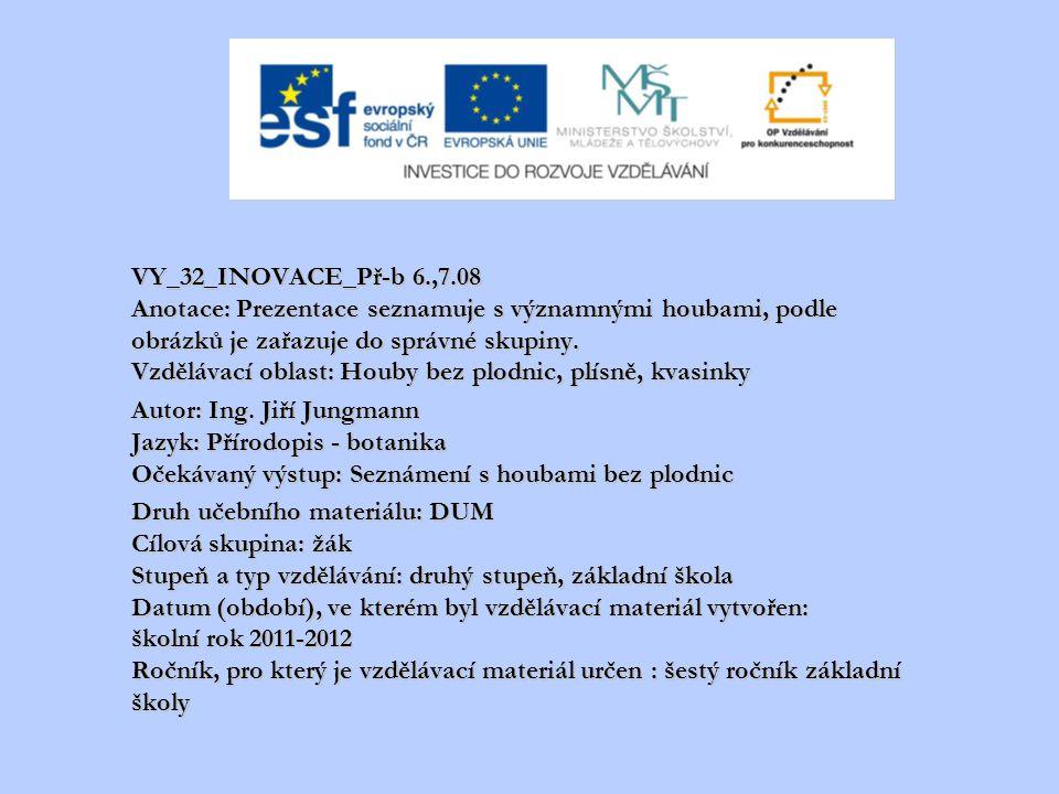 VY_32_INOVACE_Př-b 6.,7.08 Anotace: Prezentace seznamuje s významnými houbami, podle obrázků je zařazuje do správné skupiny. Vzdělávací oblast: Houby bez plodnic, plísně, kvasinky