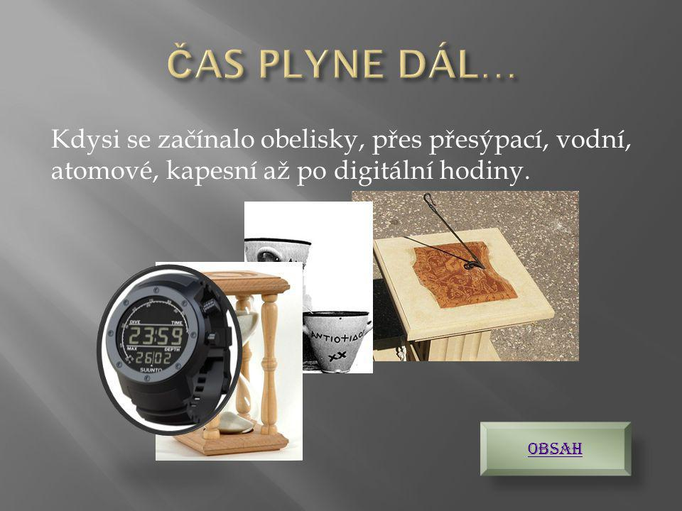 ČAS PLYNE DÁL… Kdysi se začínalo obelisky, přes přesýpací, vodní, atomové, kapesní až po digitální hodiny.