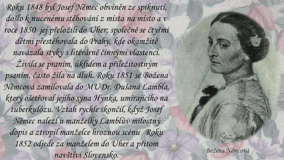 Roku 1848 byl Josef Němec obviněn ze spiknutí, došlo k nucenému stěhování z místa na místo a v roce 1850 jej přeložili do Uher; společně se čtyřmi dětmi přestěhovala do Prahy, kde okamžitě navázala styky s literárně činnými vlastenci. Živila se praním, úklidem a příležitostným psaním, často žila na dluh. Roku 1851 se Božena Němcová zamilovala do MUDr. Dušana Lambla, který ošetřoval jejího syna Hynka, umírajícího na tuberkulózu. Vztah rychle skončil, když Josef Němec nalezl u manželky Lamblův milostný dopis a ztropil manželce hroznou scénu. Roku 1852 odjede za manželem do Uher a přitom navštíví Slovensko.
