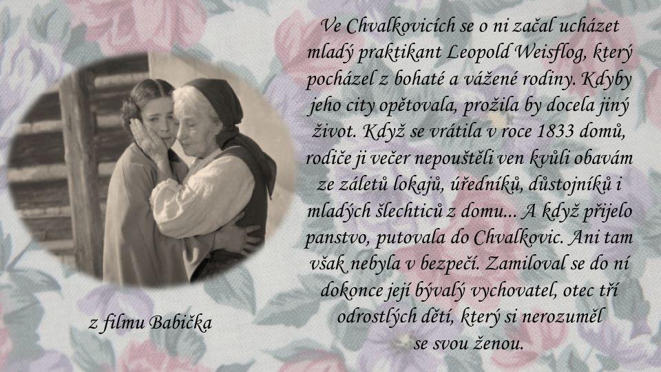 Ve Chvalkovicích se o ni začal ucházet mladý praktikant Leopold Weisflog, který pocházel z bohaté a vážené rodiny. Kdyby jeho city opětovala, prožila by docela jiný život. Když se vrátila v roce 1833 domů, rodiče ji večer nepouštěli ven kvůli obavám ze záletů lokajů, úředníků, důstojníků i mladých šlechticů z domu... A když přijelo panstvo, putovala do Chvalkovic. Ani tam však nebyla v bezpečí. Zamiloval se do ní dokonce její bývalý vychovatel, otec tří odrostlých dětí, který si nerozuměl