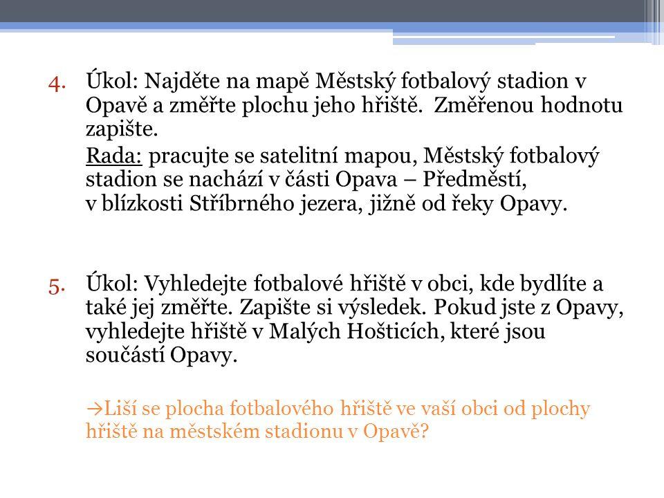 Úkol: Najděte na mapě Městský fotbalový stadion v Opavě a změřte plochu jeho hřiště. Změřenou hodnotu zapište.