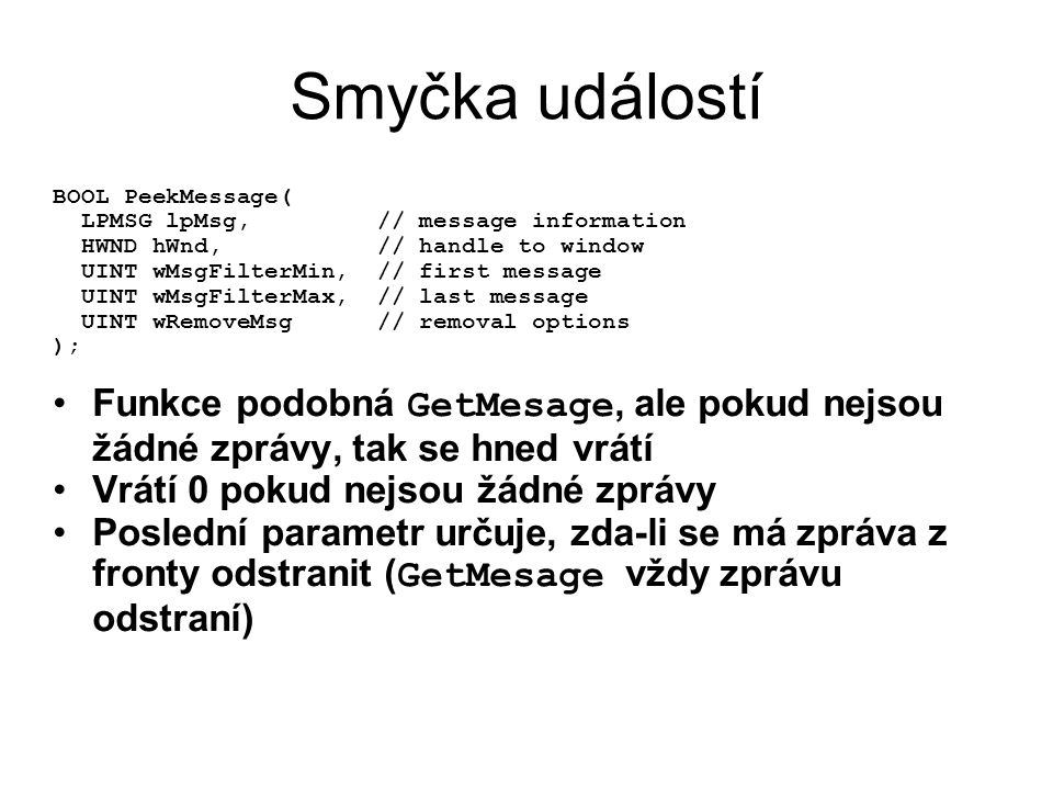 Smyčka událostí BOOL PeekMessage( LPMSG lpMsg, // message information. HWND hWnd, // handle to window.