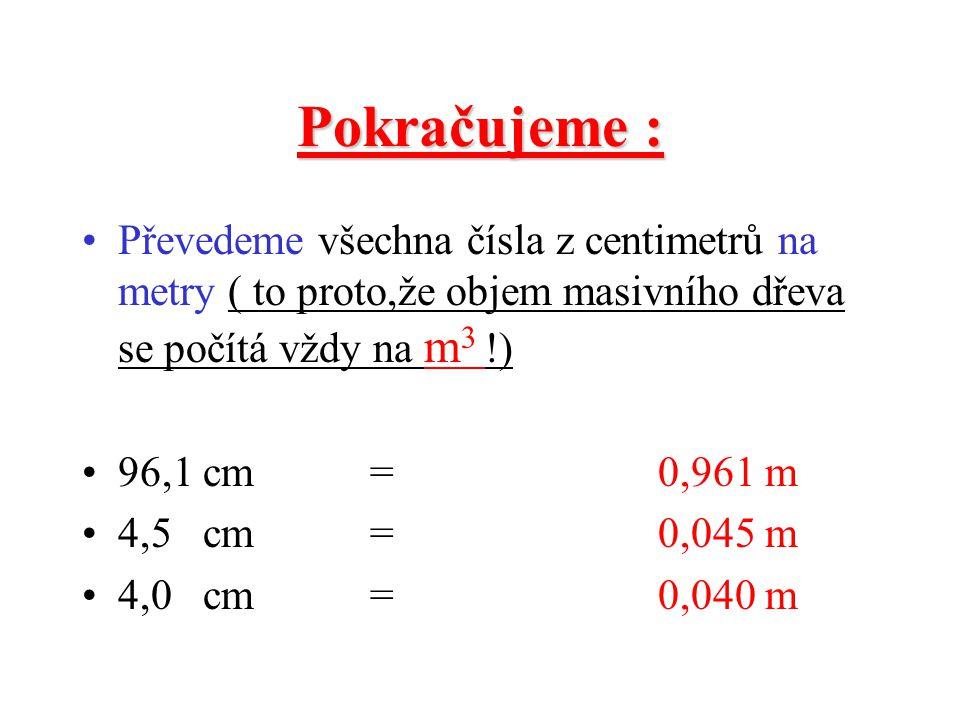 Pokračujeme : Převedeme všechna čísla z centimetrů na metry ( to proto,že objem masivního dřeva se počítá vždy na m3 !)