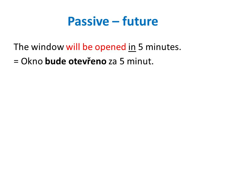 Passive – future The window will be opened in 5 minutes. = Okno bude otevřeno za 5 minut.