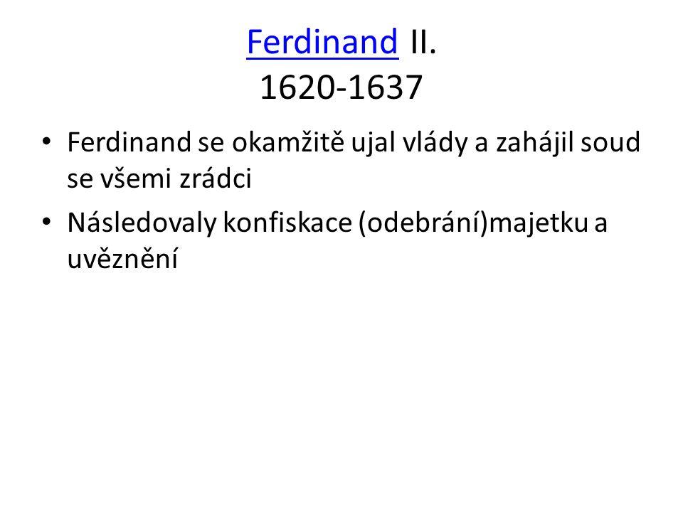 Ferdinand II. 1620-1637 Ferdinand se okamžitě ujal vlády a zahájil soud se všemi zrádci.