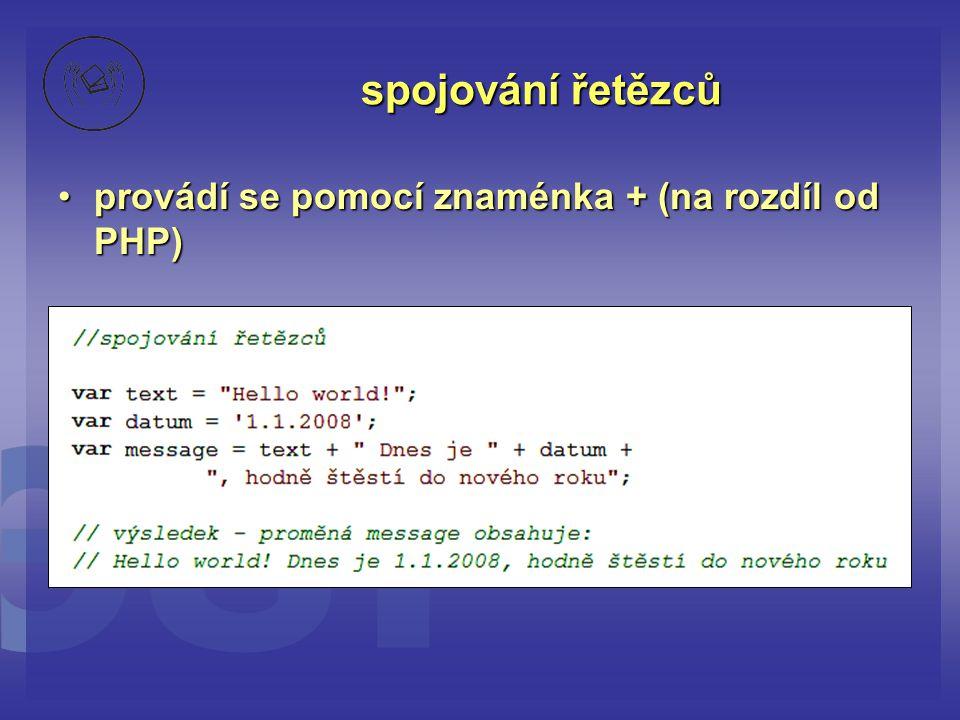 spojování řetězců provádí se pomocí znaménka + (na rozdíl od PHP)