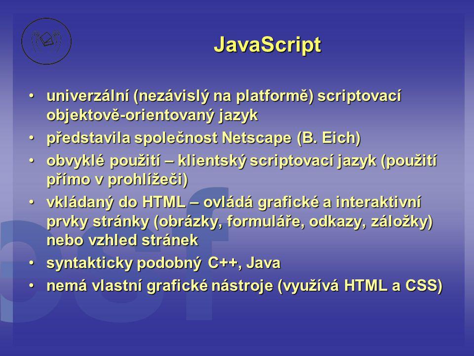 JavaScript univerzální (nezávislý na platformě) scriptovací objektově-orientovaný jazyk. představila společnost Netscape (B. Eich)
