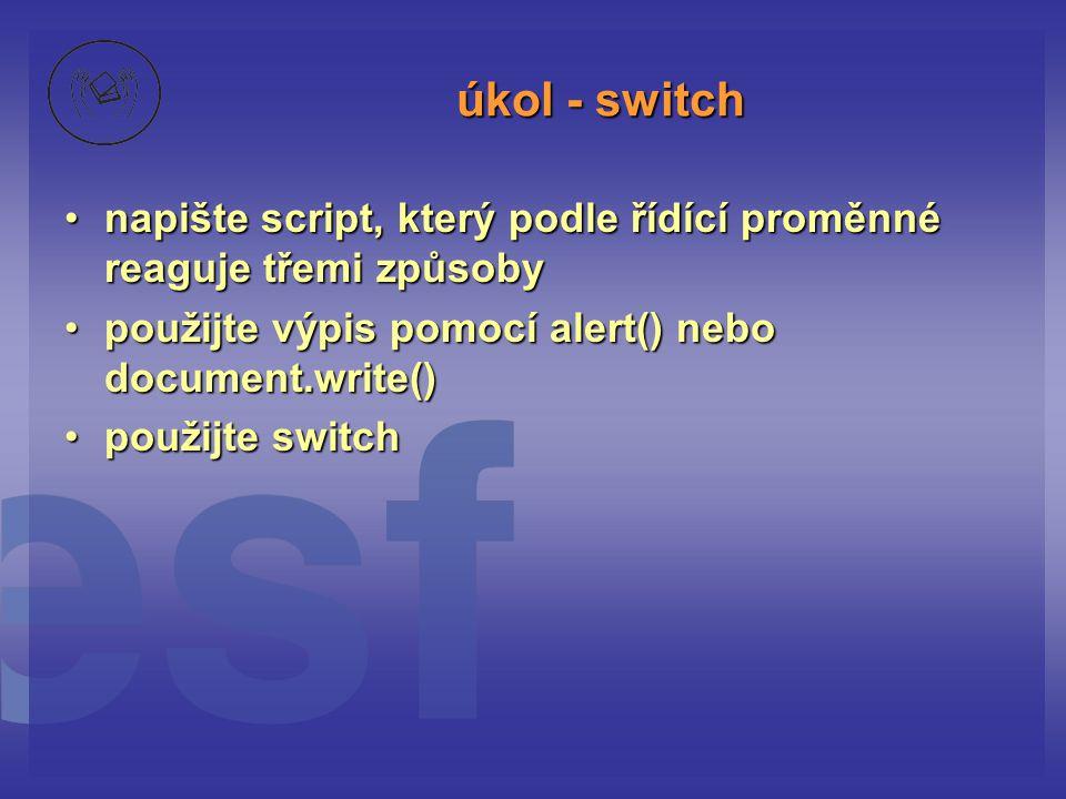 úkol - switch napište script, který podle řídící proměnné reaguje třemi způsoby. použijte výpis pomocí alert() nebo document.write()