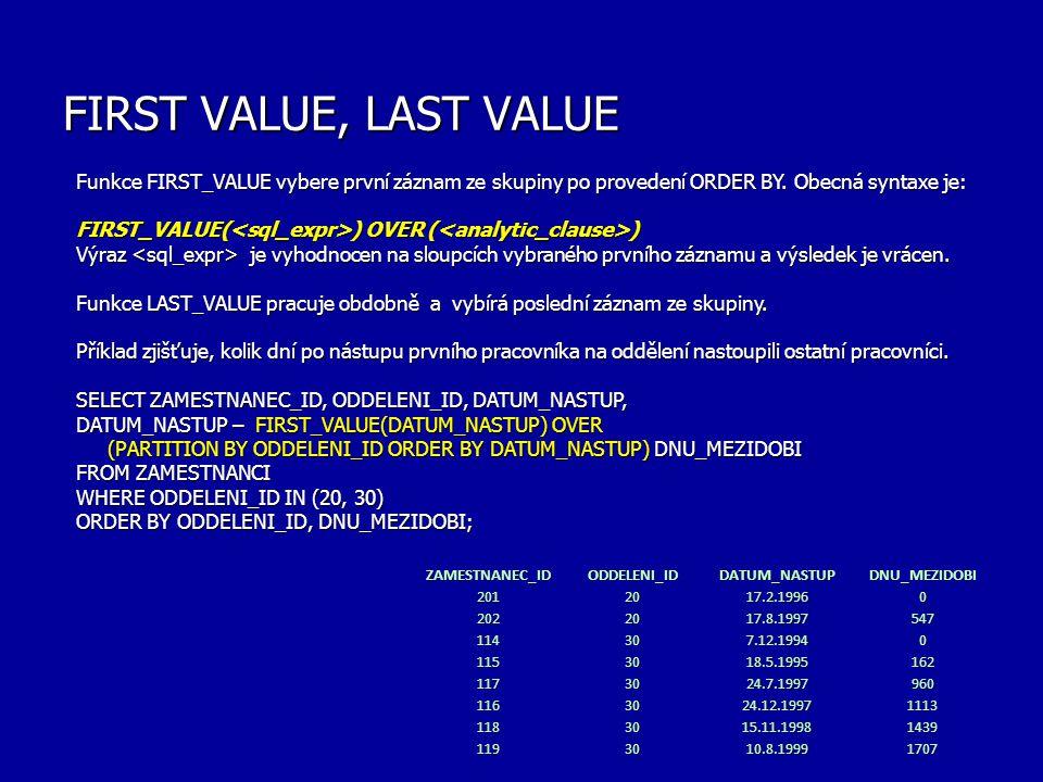 FIRST VALUE, LAST VALUE Funkce FIRST_VALUE vybere první záznam ze skupiny po provedení ORDER BY. Obecná syntaxe je: