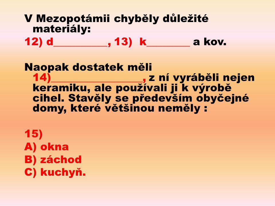 V Mezopotámii chyběly důležité materiály: 12) d__________, 13) k________ a kov.