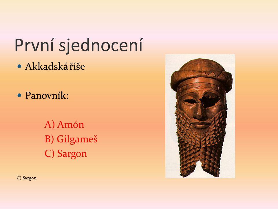 První sjednocení Akkadská říše Panovník: A) Amón B) Gilgameš C) Sargon