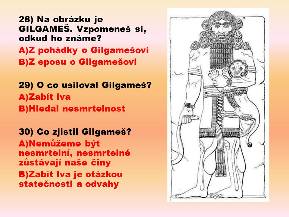 28) Na obrázku je GILGAMEŠ. Vzpomeneš si, odkud ho známe
