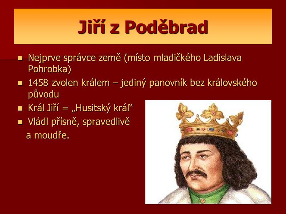 Jiří z Poděbrad Nejprve správce země (místo mladičkého Ladislava Pohrobka) 1458 zvolen králem – jediný panovník bez královského původu.