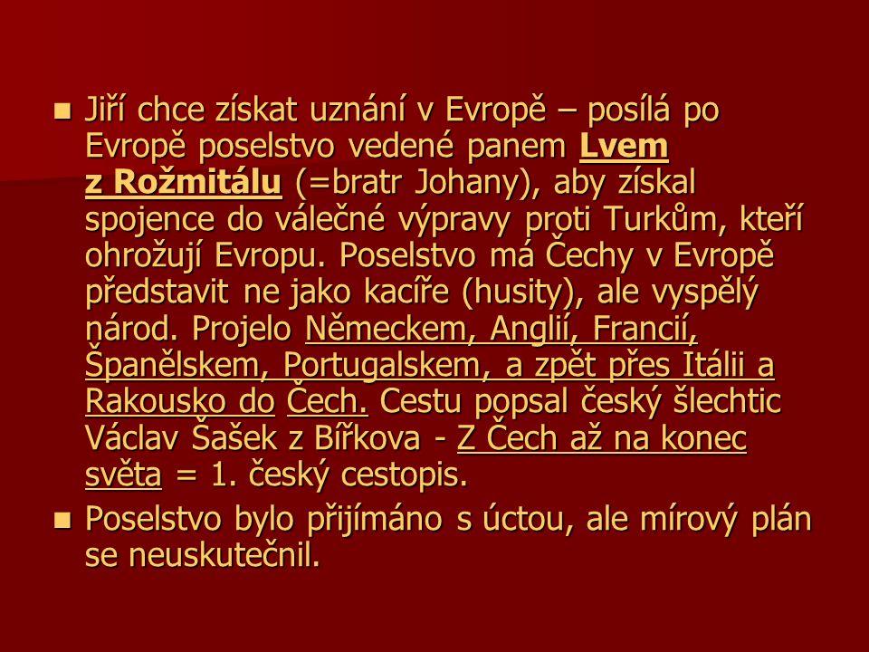 Jiří chce získat uznání v Evropě – posílá po Evropě poselstvo vedené panem Lvem z Rožmitálu (=bratr Johany), aby získal spojence do válečné výpravy proti Turkům, kteří ohrožují Evropu. Poselstvo má Čechy v Evropě představit ne jako kacíře (husity), ale vyspělý národ. Projelo Německem, Anglií, Francií, Španělskem, Portugalskem, a zpět přes Itálii a Rakousko do Čech. Cestu popsal český šlechtic Václav Šašek z Bířkova - Z Čech až na konec světa = 1. český cestopis.