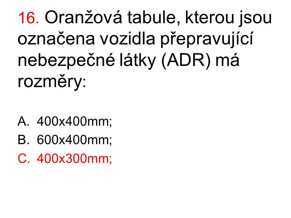 16. Oranžová tabule, kterou jsou označena vozidla přepravující nebezpečné látky (ADR) má rozměry: