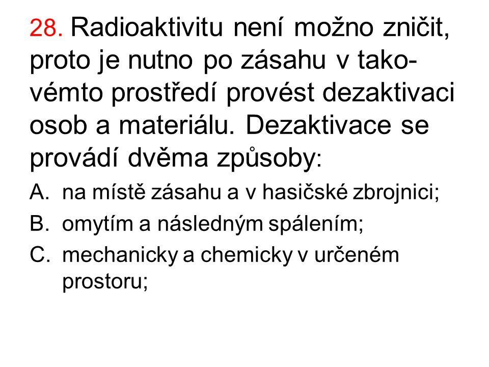 28. Radioaktivitu není možno zničit, proto je nutno po zásahu v tako-vémto prostředí provést dezaktivaci osob a materiálu. Dezaktivace se provádí dvěma způsoby: