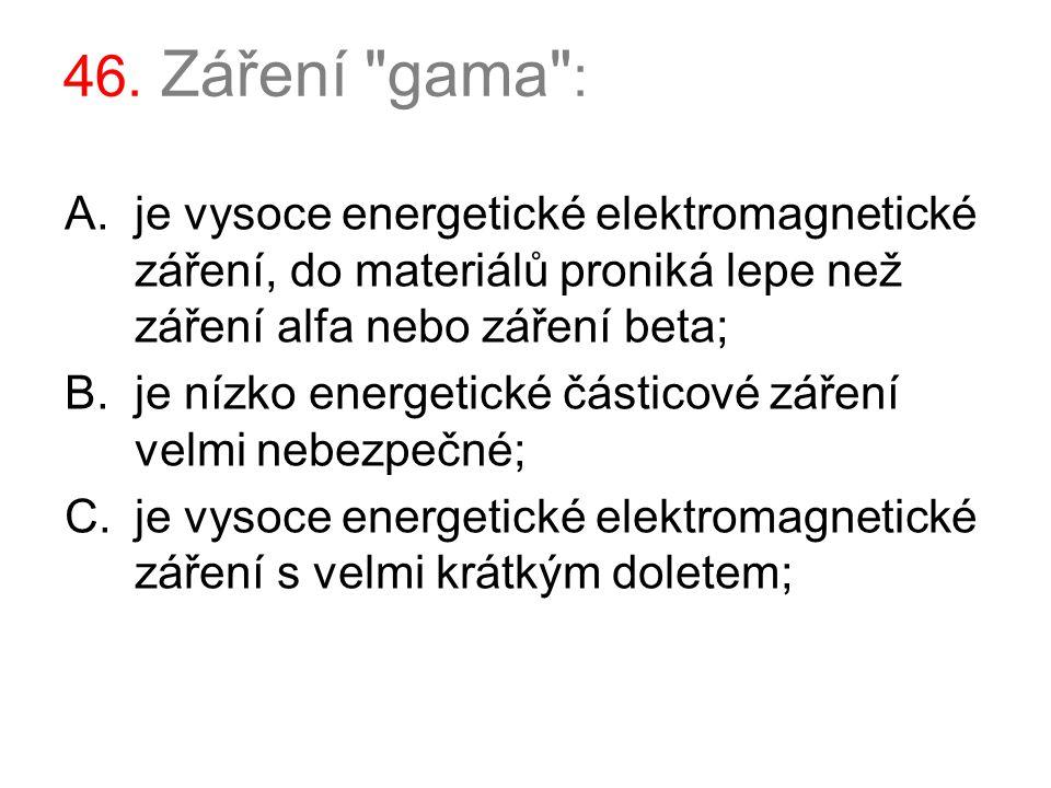 46. Záření gama : je vysoce energetické elektromagnetické záření, do materiálů proniká lepe než záření alfa nebo záření beta;