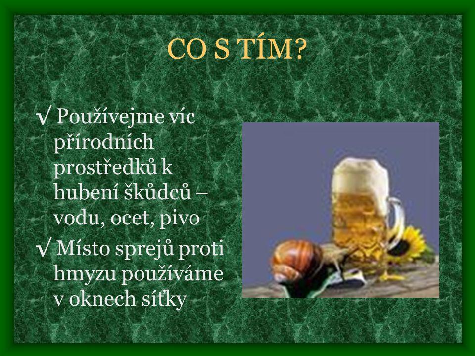 CO S TÍM. √ Používejme víc přírodních prostředků k hubení škůdců – vodu, ocet, pivo.