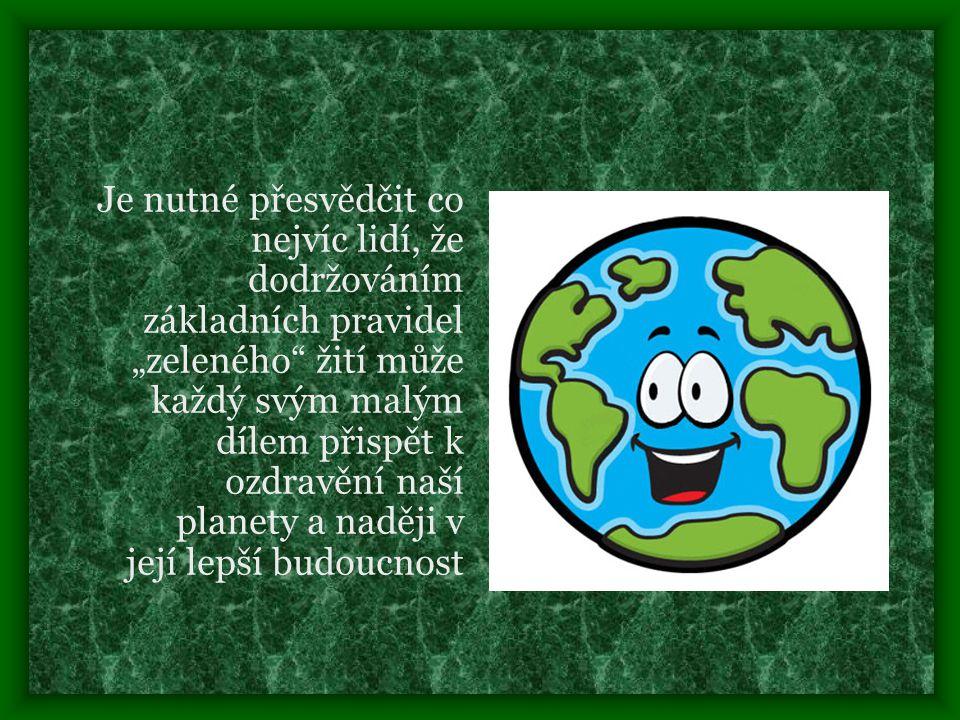 """Je nutné přesvědčit co nejvíc lidí, že dodržováním základních pravidel """"zeleného žití může každý svým malým dílem přispět k ozdravění naší planety a naději v její lepší budoucnost"""