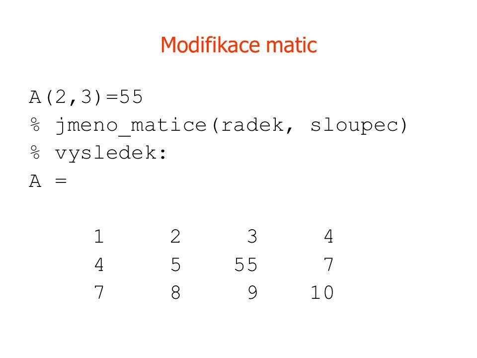 Modifikace matic A(2,3)=55. % jmeno_matice(radek, sloupec) % vysledek: A = 1 2 3 4.