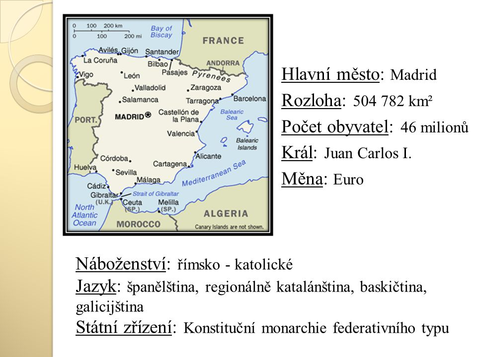 Hlavní město: Madrid Rozloha: 504 782 km² Počet obyvatel: 46 milionů Král: Juan Carlos I. Měna: Euro
