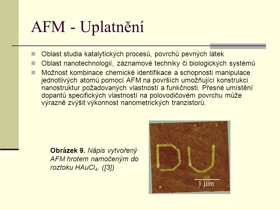 AFM - Uplatnění Oblast studia katalytických procesů, povrchů pevných látek. Oblast nanotechnologií, záznamové techniky či biologických systémů.
