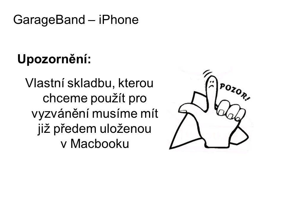 GarageBand – iPhone Upozornění: Vlastní skladbu, kterou chceme použít pro vyzvánění musíme mít již předem uloženou v Macbooku