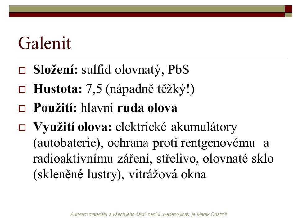 Galenit Složení: sulfid olovnatý, PbS Hustota: 7,5 (nápadně těžký!)
